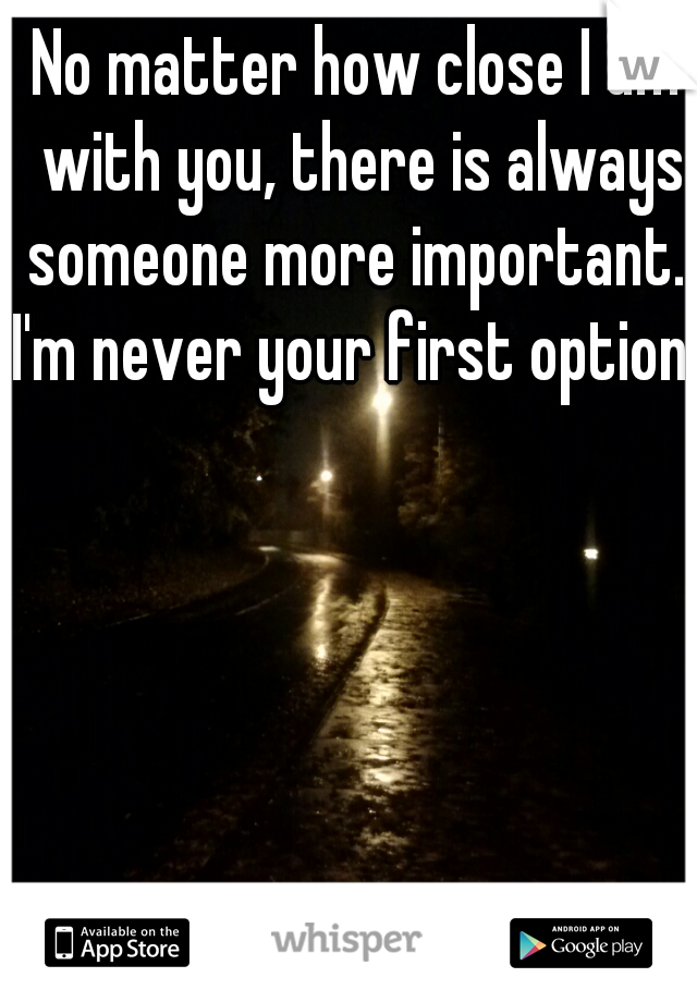 No matter how close I am with you, there is always someone more important.              I'm never your first option.