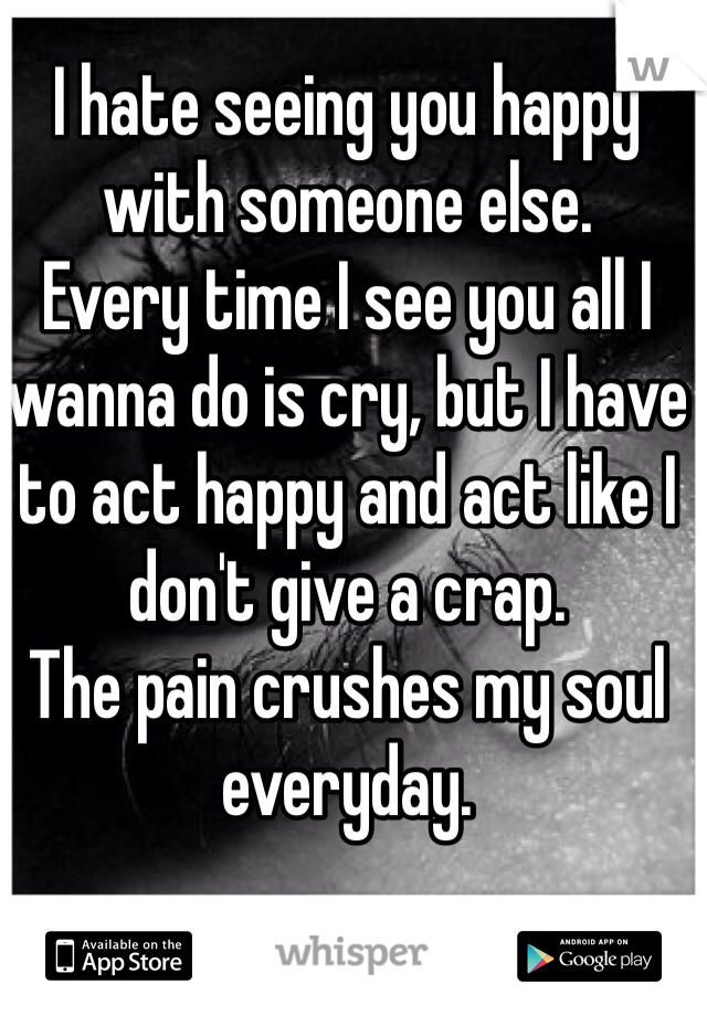 I hate seeing you happy with someone else. Every time I see you all I wanna do is cry, but I have to act happy and act like I don't give a crap. The pain crushes my soul everyday.