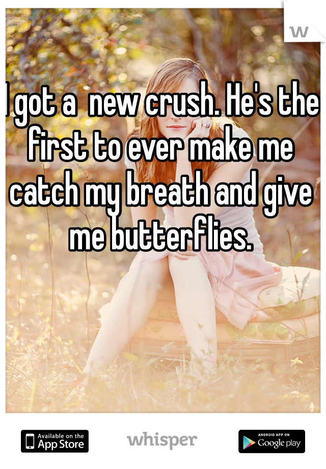 I got a  new crush. He's the first to ever make me catch my breath and give me butterflies.