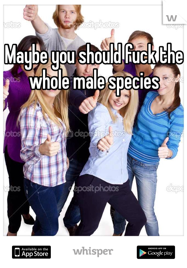 Maybe you should fuck the whole male species