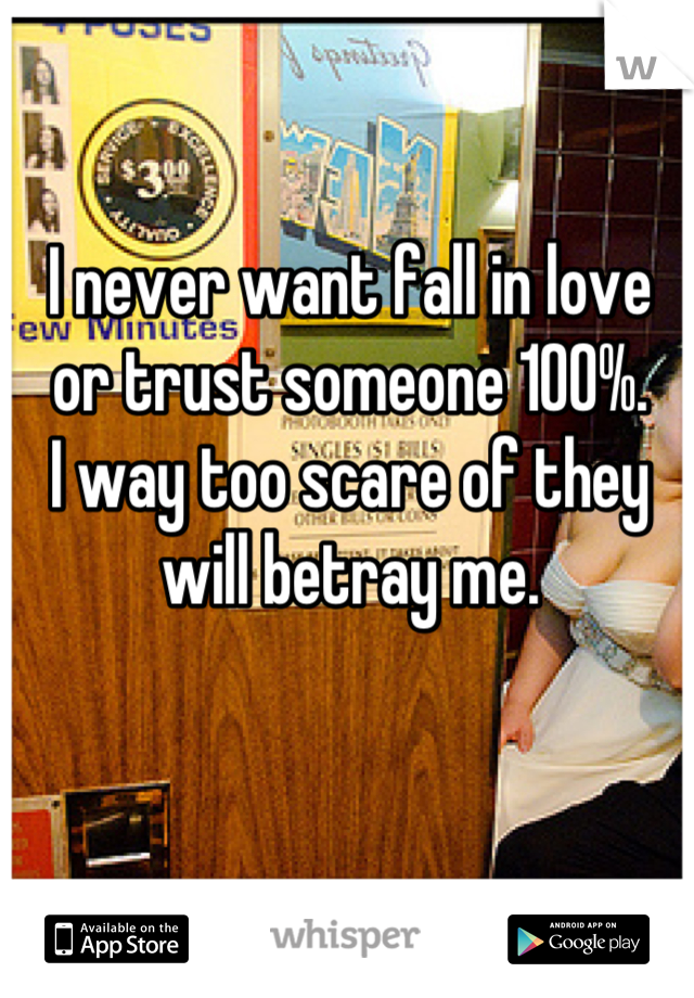 I never want fall in love or trust someone 100%. I way too scare of they will betray me.