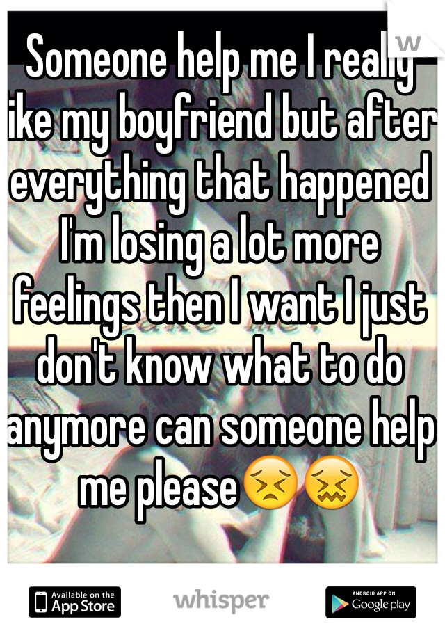 Someone help me I really like my boyfriend but after everything that happened I'm losing a lot more feelings then I want I just don't know what to do anymore can someone help me please😣😖