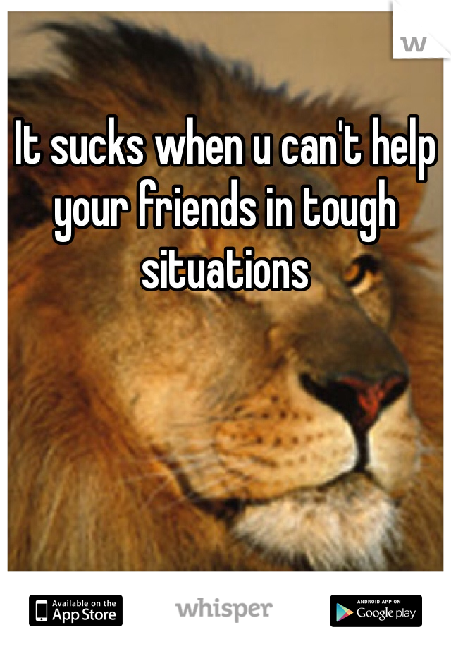 It sucks when u can't help your friends in tough situations