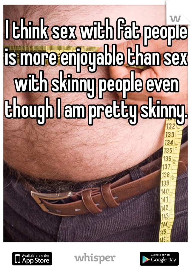 I think sex with fat people is more enjoyable than sex with skinny people even though I am pretty skinny.