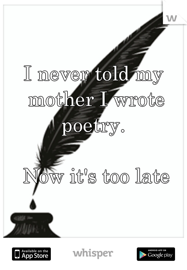 I never told my mother I wrote poetry.                 Now it's too late