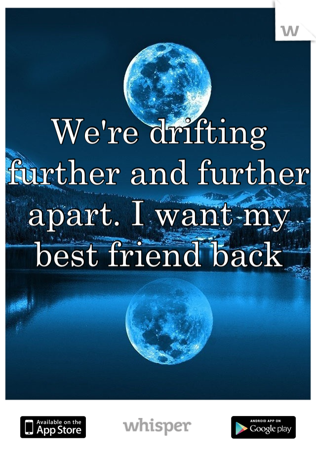 We're drifting further and further apart. I want my best friend back