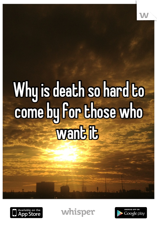 Why is death so hard to come by for those who want it