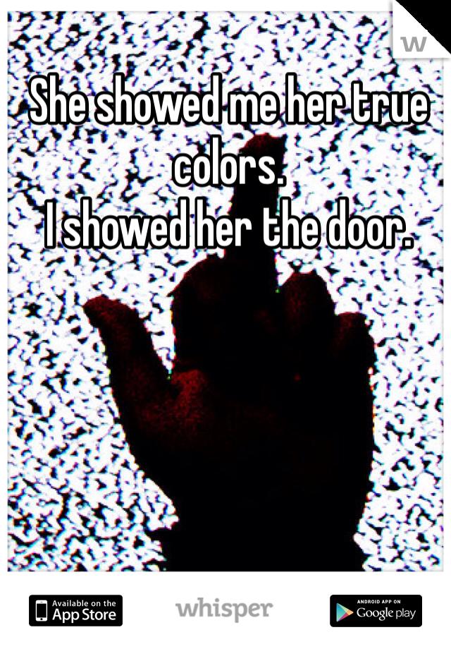 She showed me her true colors.  I showed her the door.