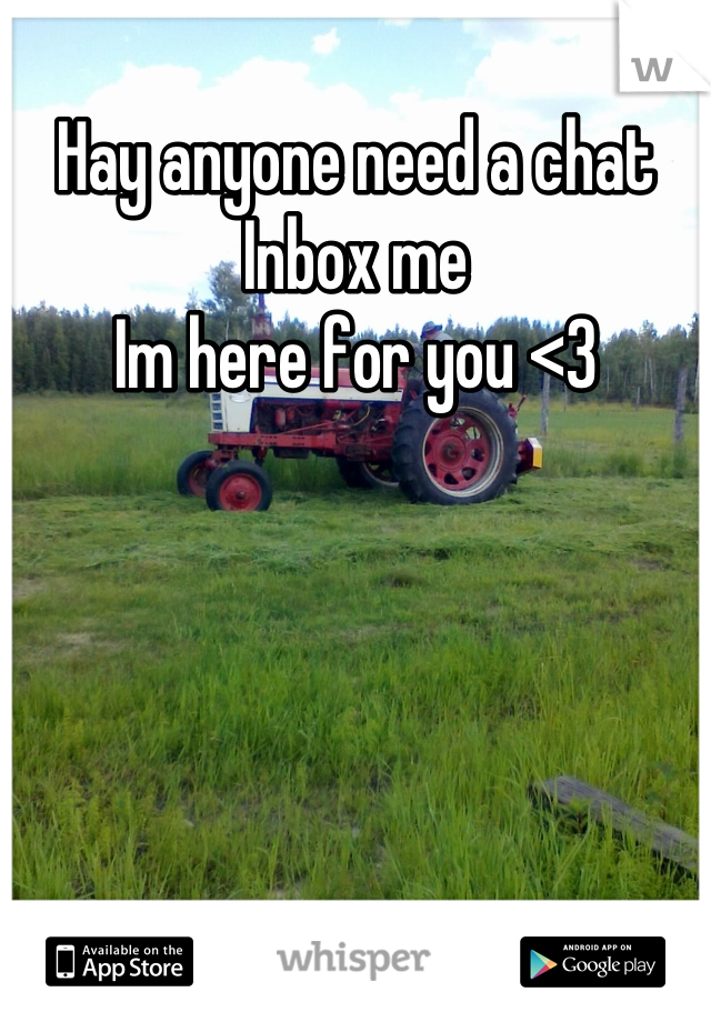 Hay anyone need a chat  Inbox me  Im here for you <3