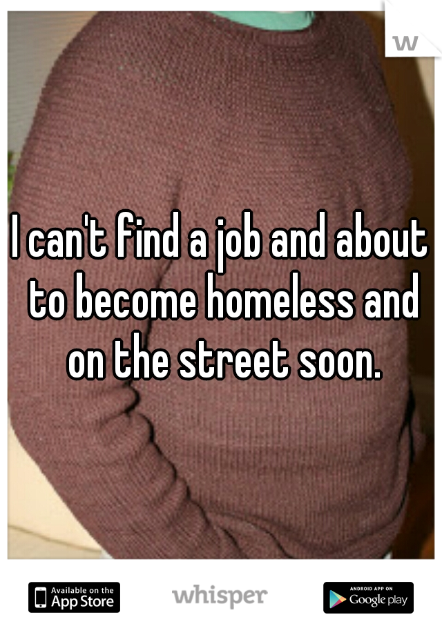 I can't find a job and about to become homeless and on the street soon.