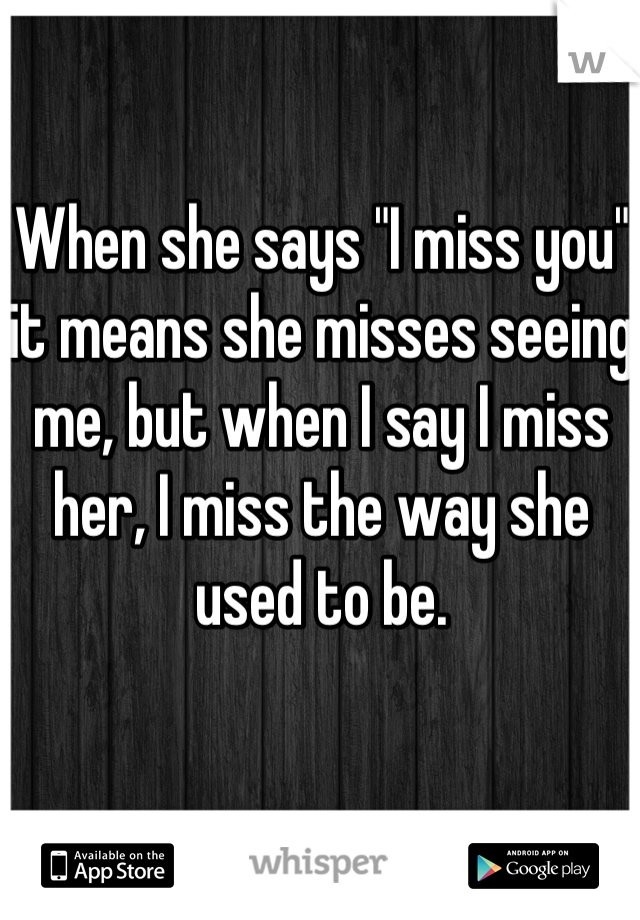 """When she says """"I miss you"""" it means she misses seeing me, but when I say I miss her, I miss the way she used to be."""
