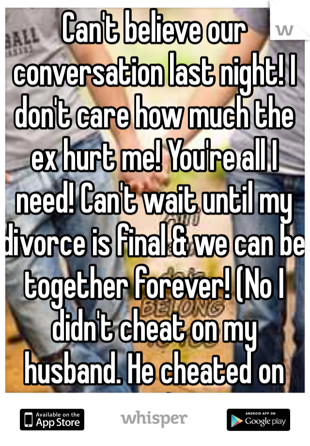 Can't believe our conversation last night! I don't care how much the ex hurt me! You're all I need! Can't wait until my divorce is final & we can be together forever! (No I didn't cheat on my husband. He cheated on me)