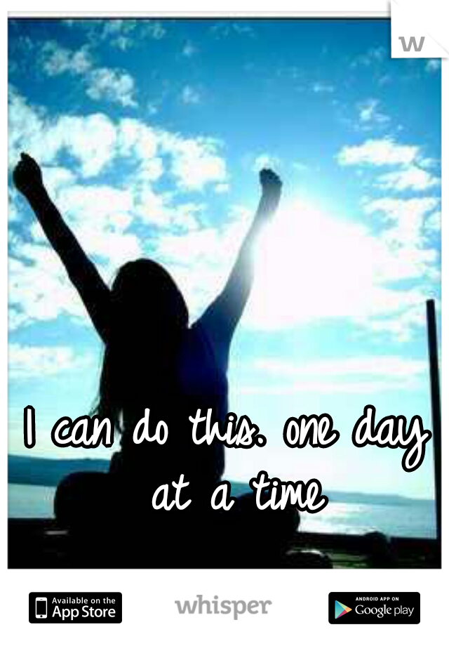 I can do this. one day at a time