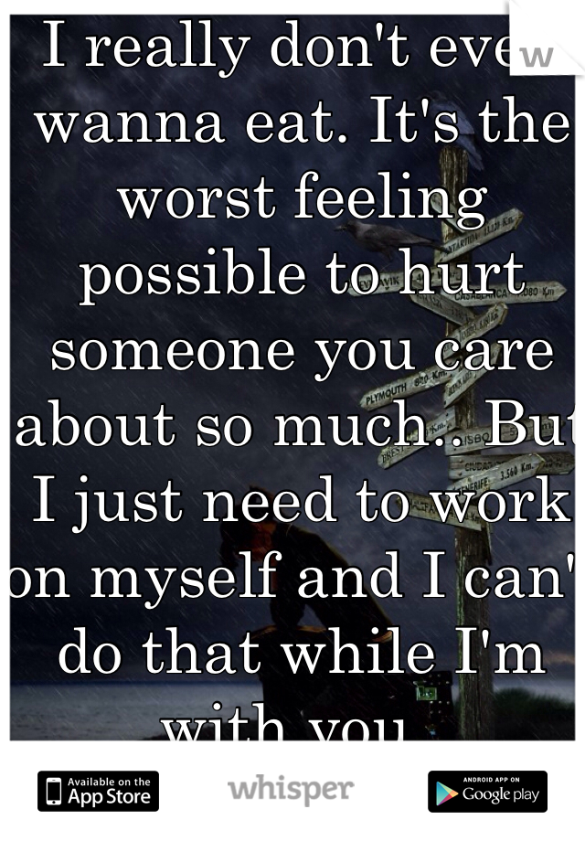 I really don't even wanna eat. It's the worst feeling possible to hurt someone you care about so much.. But I just need to work on myself and I can't do that while I'm with you..