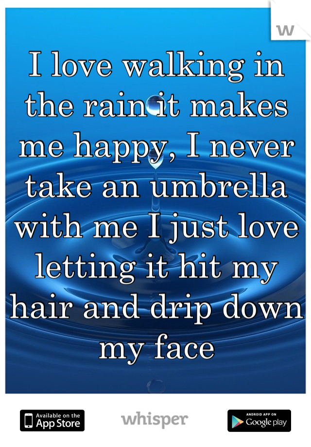 I love walking in the rain it makes me happy, I never take an umbrella with me I just love letting it hit my hair and drip down my face