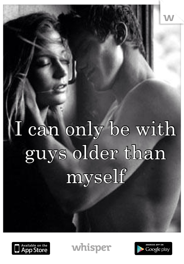 I can only be with guys older than myself
