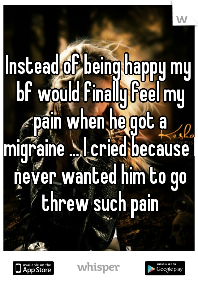 Instead of being happy my bf would finally feel my pain when he got a migraine ... I cried because I never wanted him to go threw such pain