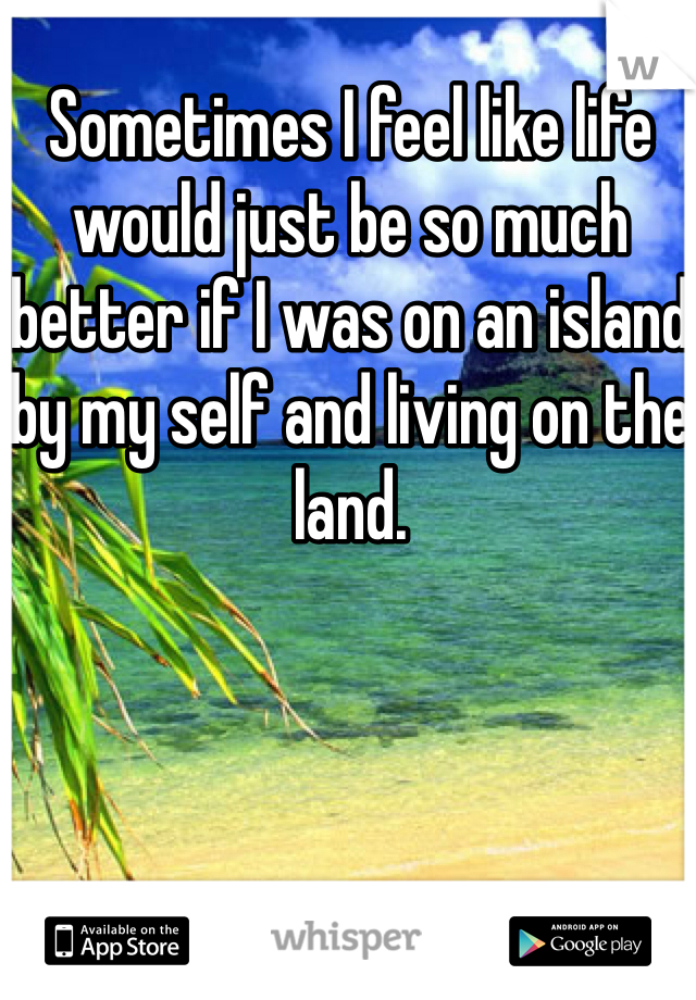 Sometimes I feel like life would just be so much better if I was on an island by my self and living on the land.