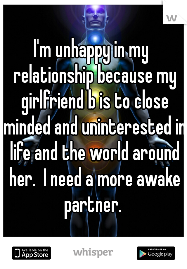 I'm unhappy in my  relationship because my girlfriend b is to close minded and uninterested in life and the world around her.  I need a more awake partner.