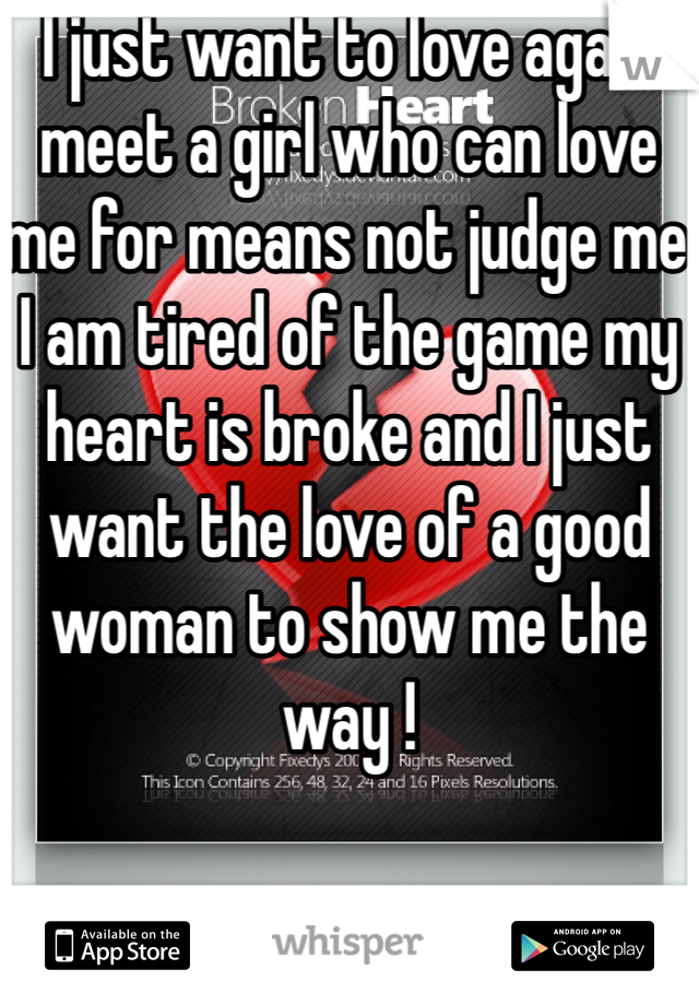 I just want to love again meet a girl who can love me for means not judge me I am tired of the game my heart is broke and I just want the love of a good woman to show me the way !