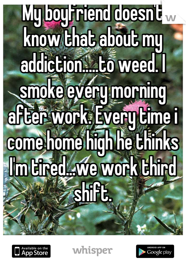 My boyfriend doesn't know that about my addiction.....to weed. I smoke every morning after work. Every time i come home high he thinks I'm tired...we work third shift.