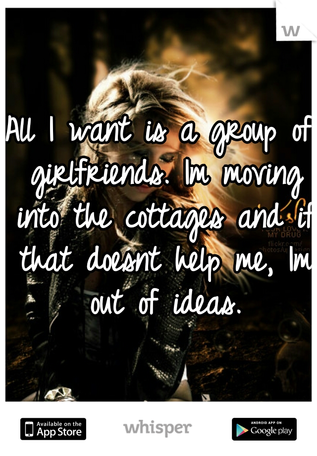 All I want is a group of girlfriends. Im moving into the cottages and if that doesnt help me, Im out of ideas.