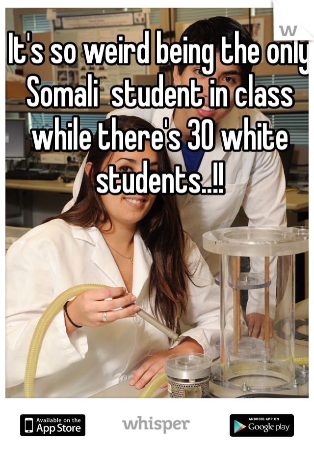It's so weird being the only Somali  student in class while there's 30 white students..!!