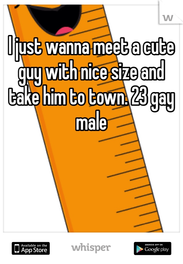 I just wanna meet a cute guy with nice size and take him to town. 23 gay male