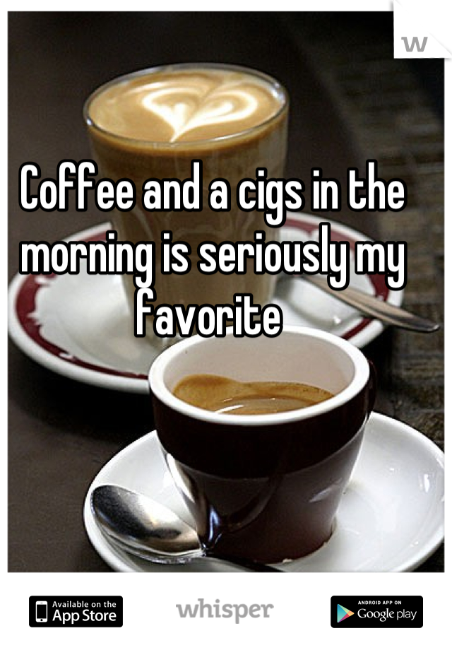 Coffee and a cigs in the morning is seriously my favorite