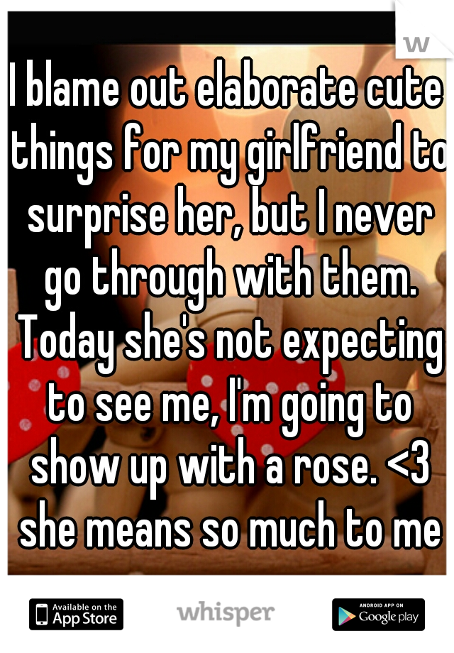 I blame out elaborate cute things for my girlfriend to surprise her, but I never go through with them. Today she's not expecting to see me, I'm going to show up with a rose. <3 she means so much to me
