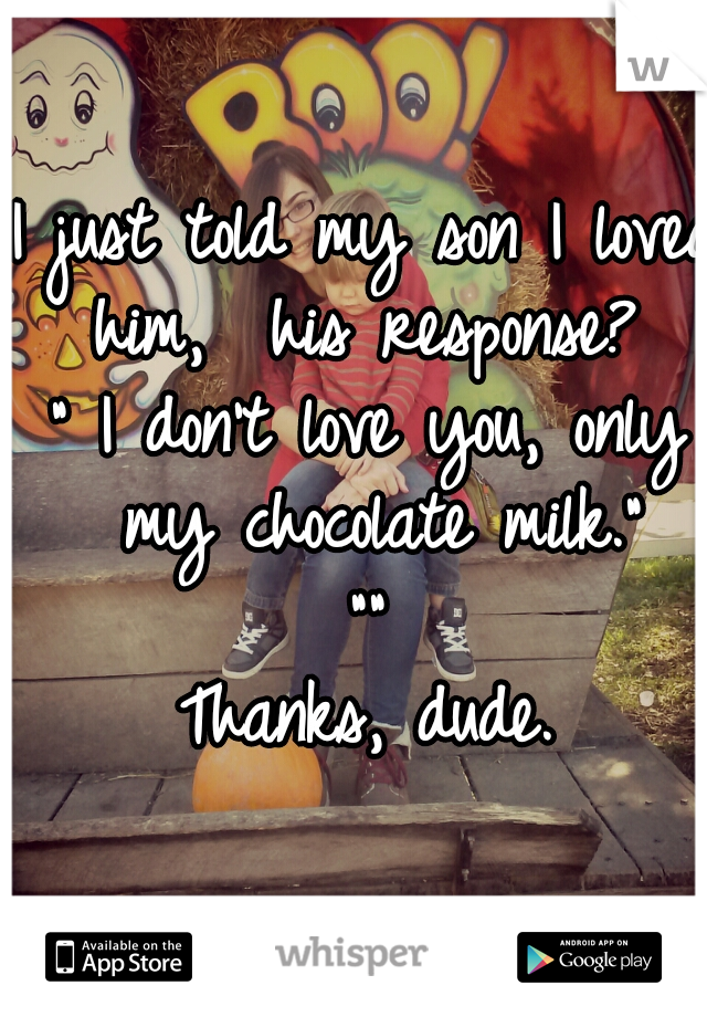 """I just told my son I loved him,  his response?  """" I don't love you, only my chocolate milk."""" """"""""  Thanks, dude."""