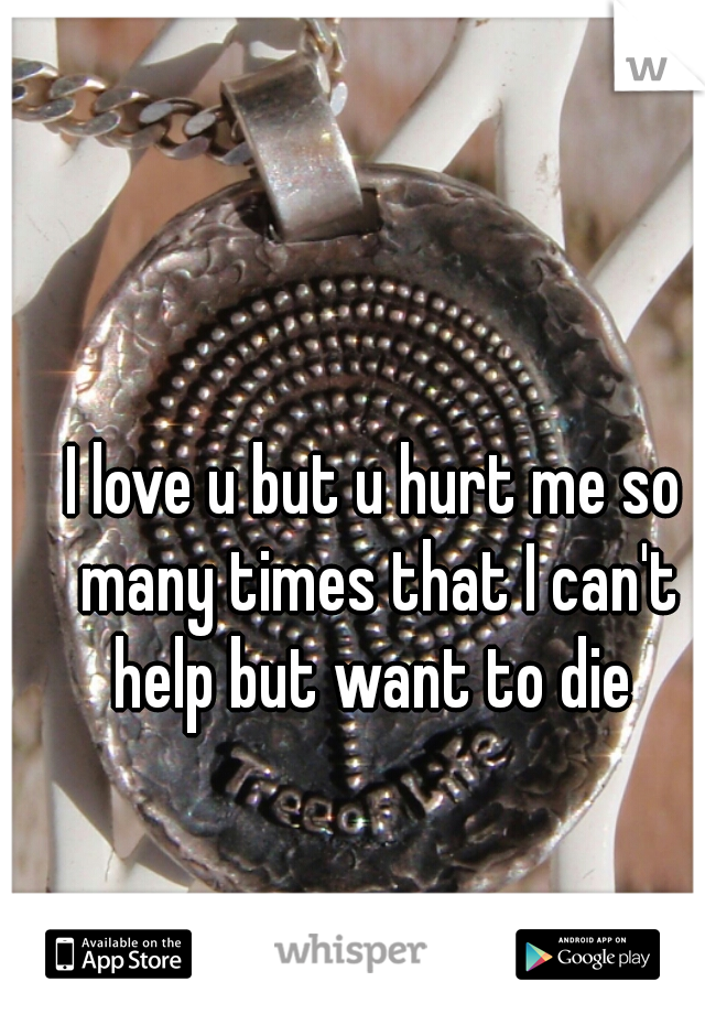 I love u but u hurt me so many times that I can't help but want to die