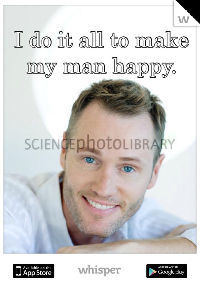 I do it all to make my man happy.
