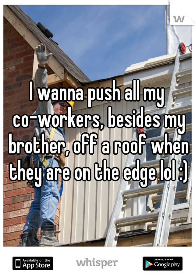 I wanna push all my co-workers, besides my brother, off a roof when they are on the edge lol :)