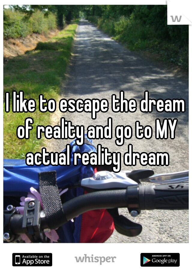 I like to escape the dream of reality and go to MY actual reality dream