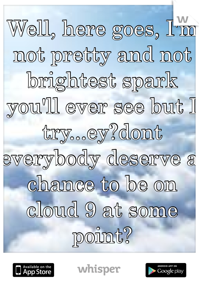 Well, here goes, I'm not pretty and not brightest spark you'll ever see but I try...ey?dont everybody deserve a chance to be on cloud 9 at some point?