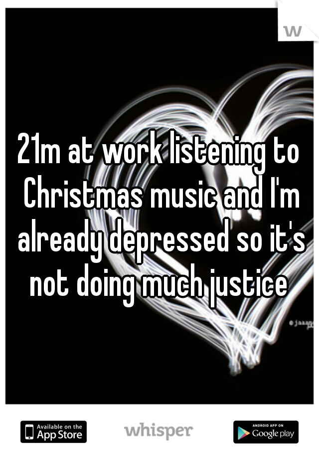 21m at work listening to Christmas music and I'm already depressed so it's not doing much justice