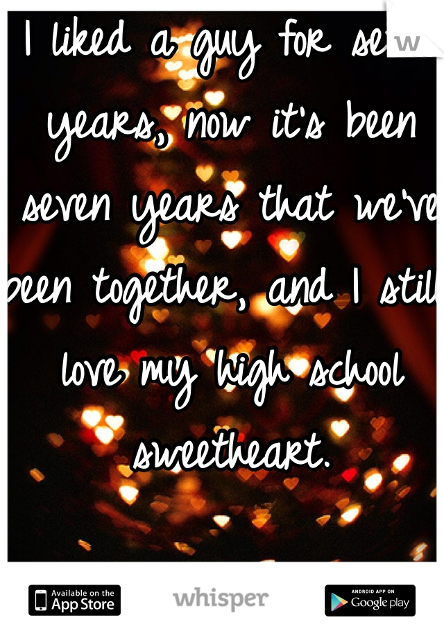 I liked a guy for seven years, now it's been seven years that we've been together, and I still love my high school sweetheart.