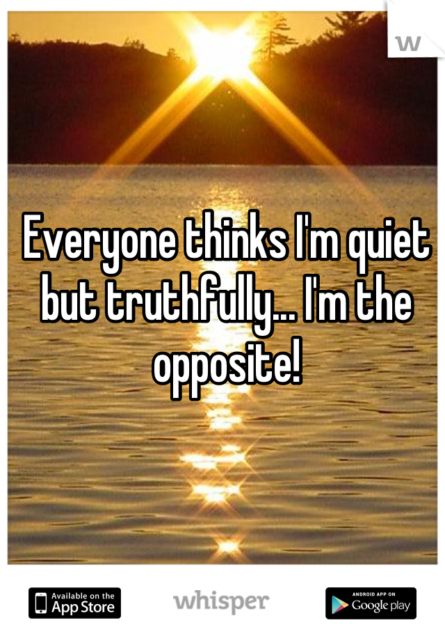 Everyone thinks I'm quiet but truthfully... I'm the opposite!