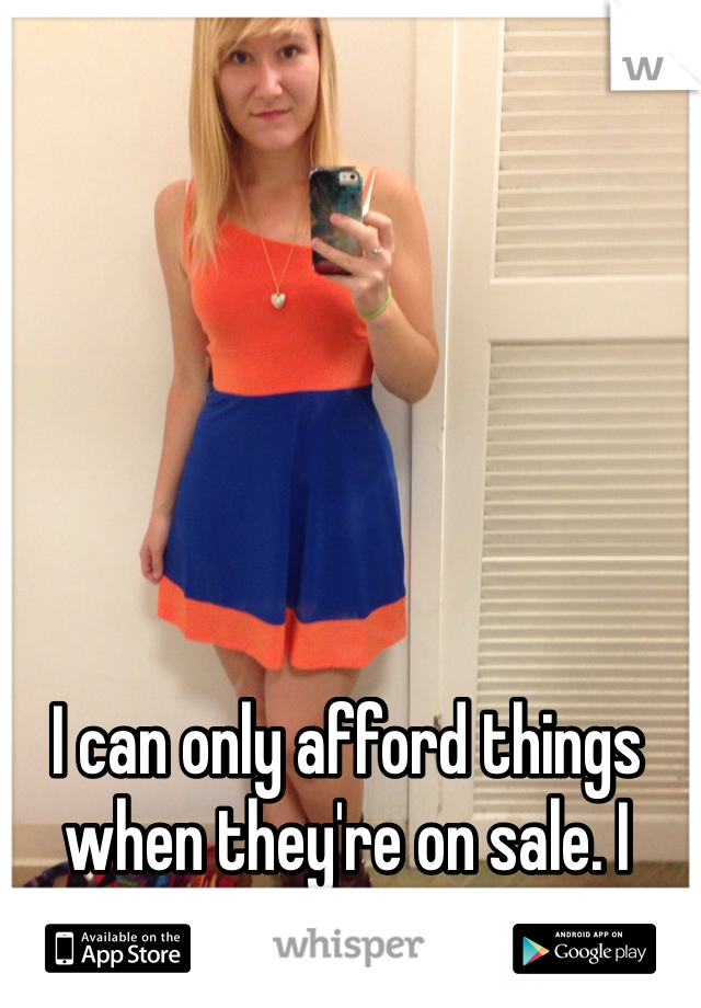 I can only afford things when they're on sale. I miss working.