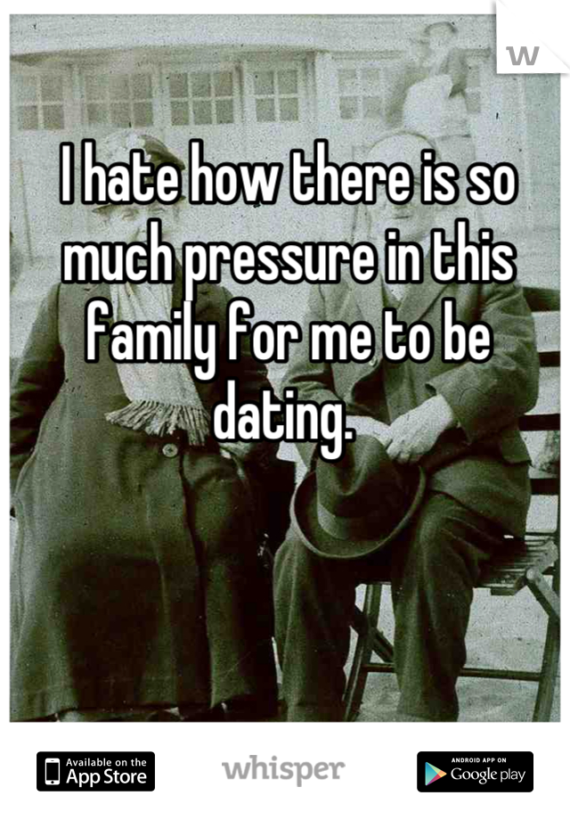 I hate how there is so much pressure in this family for me to be dating.