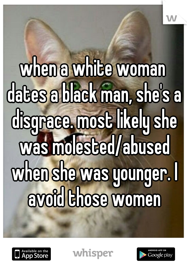 when a white woman dates a black man, she's a disgrace. most likely she was molested/abused when she was younger. I avoid those women