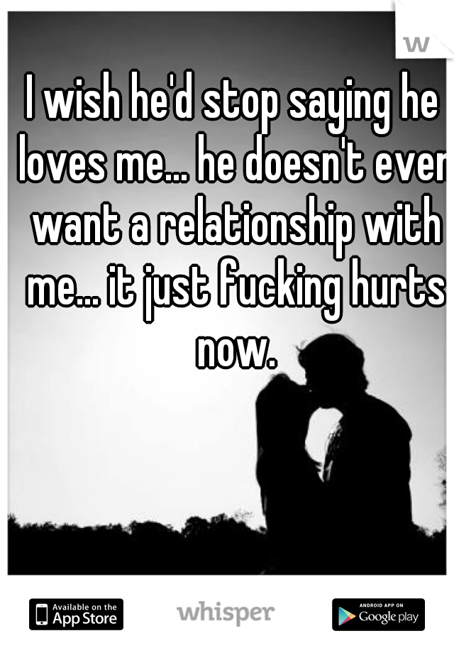 I wish he'd stop saying he loves me... he doesn't even want a relationship with me... it just fucking hurts now.