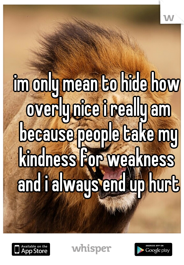 im only mean to hide how overly nice i really am because people take my kindness for weakness  and i always end up hurt