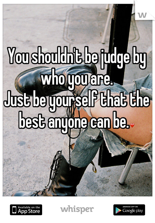 You shouldn't be judge by who you are. Just be yourself that the best anyone can be.❤