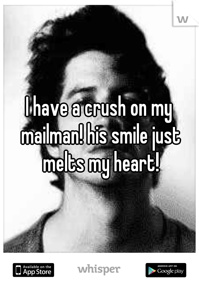 I have a crush on my mailman! his smile just melts my heart!