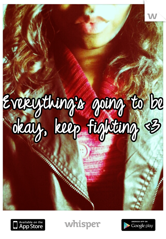 Everything's going to be okay, keep fighting <3