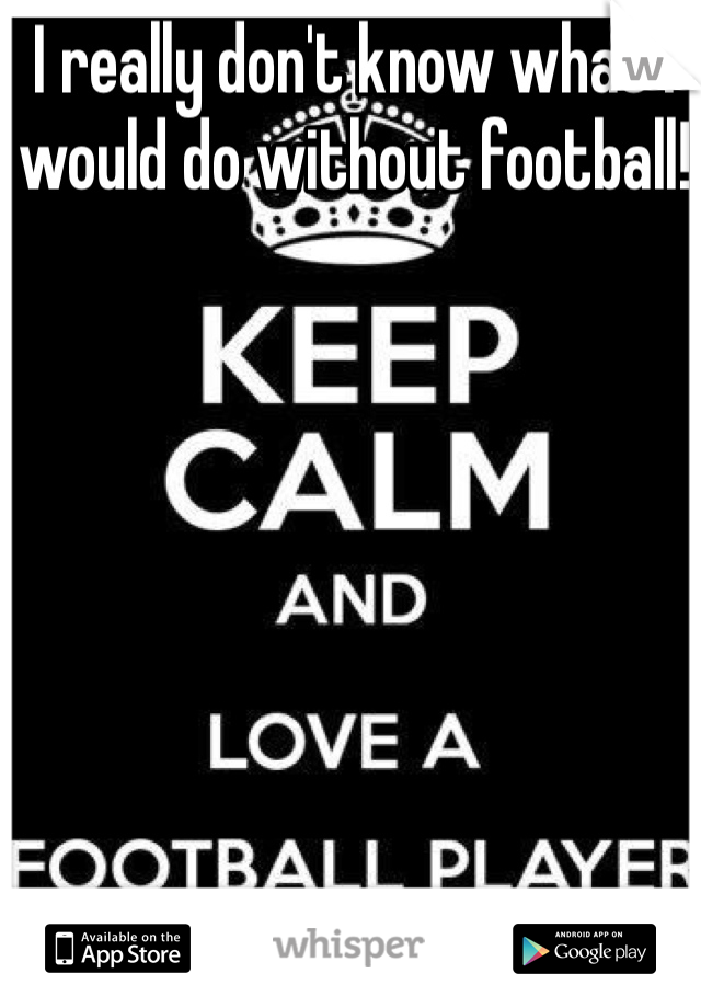I really don't know what I would do without football!