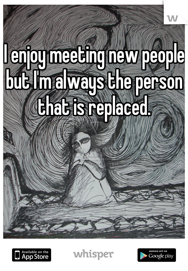 I enjoy meeting new people but I'm always the person that is replaced.