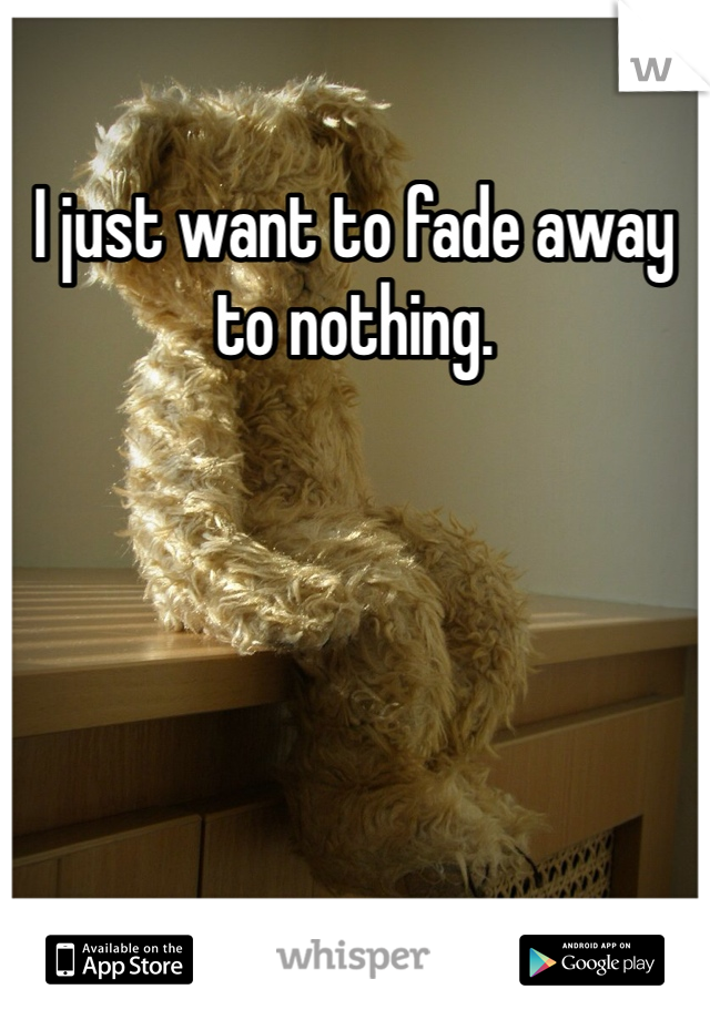 I just want to fade away to nothing.